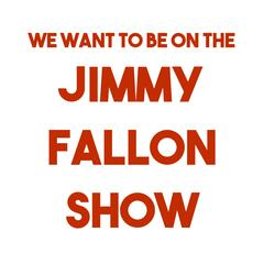 We Want to Be on the Jimmy Fallon Show
