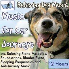 Music for Car Journeys, 12 Hours Relaxing Dog Music Inc. Relaxing Piano, Soundscapes, Sleeping Frequencies and Anti-Anxiety Music