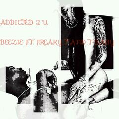 Addicted 2 U (feat. Freaky T & T-Baby)