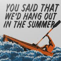 You Said That We'd Hang Out in the Summer