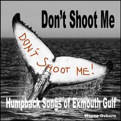 Don't Shoot Me (Humpback Songs of Exmouth Gulf)
