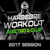 Hardcore Workout 2017, Electro & Club Session (Nonstop for Training & Crossfit)