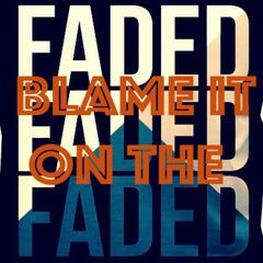 Blame It on the Faded