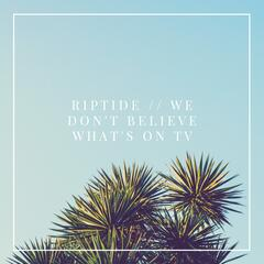 Riptide / We Don't Believe What's on TV