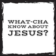 What Cha Know About Jesus?