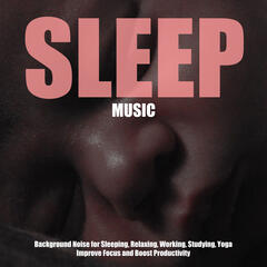Sleep Music - Background Noise for Sleeping, Relaxing, Working, Studying, Yoga, Improve Focus and Boost Productivity